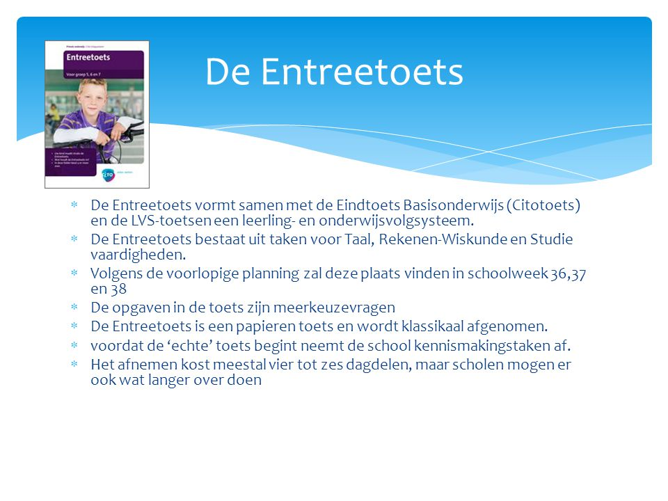 De Entreetoets De Entreetoets vormt samen met de Eindtoets Basisonderwijs (Citotoets) en de LVS-toetsen een leerling- en onderwijsvolgsysteem.