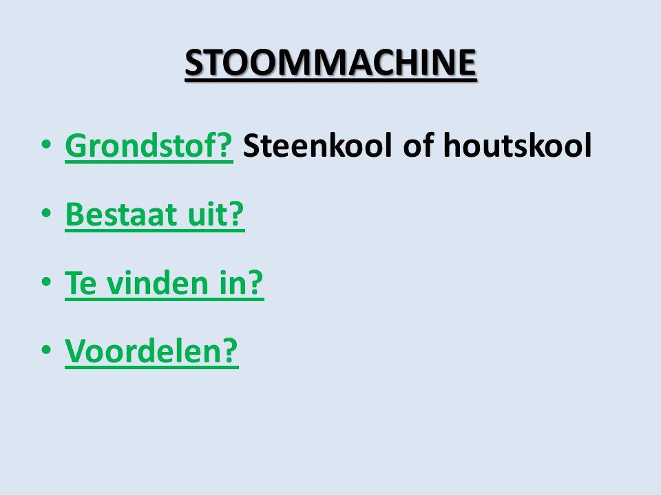 STOOMMACHINE Grondstof Steenkool of houtskool Bestaat uit