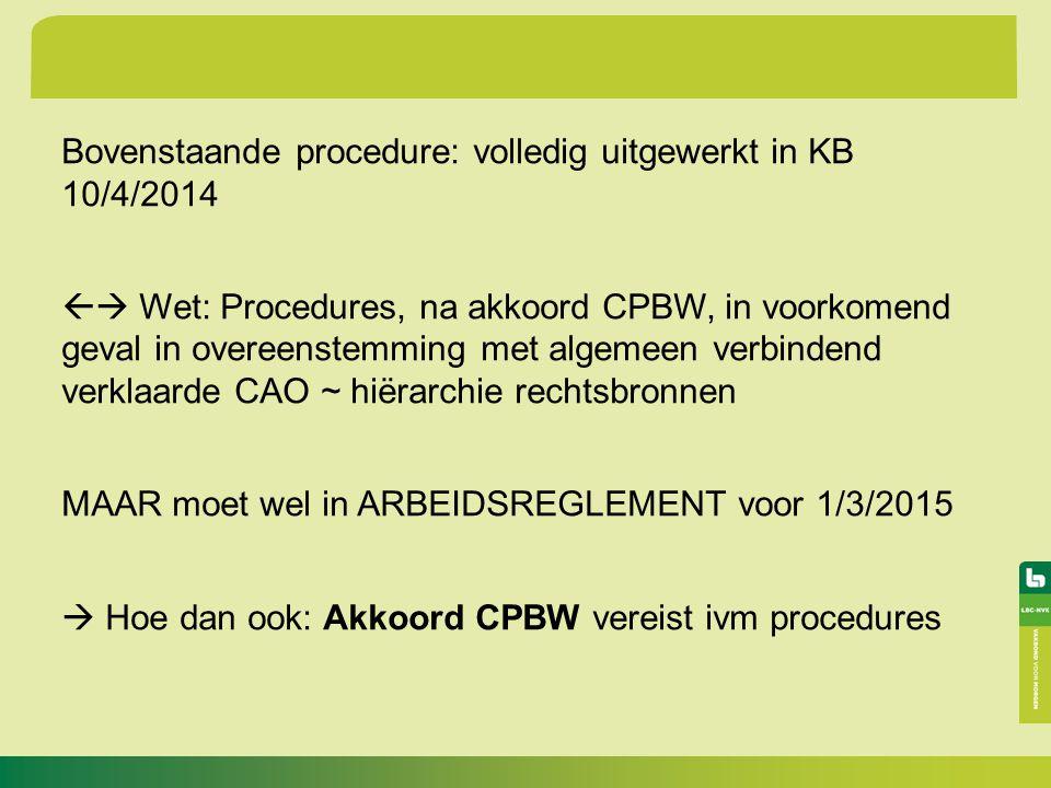 Bovenstaande procedure: volledig uitgewerkt in KB 10/4/2014  Wet: Procedures, na akkoord CPBW, in voorkomend geval in overeenstemming met algemeen verbindend verklaarde CAO ~ hiërarchie rechtsbronnen MAAR moet wel in ARBEIDSREGLEMENT voor 1/3/2015  Hoe dan ook: Akkoord CPBW vereist ivm procedures