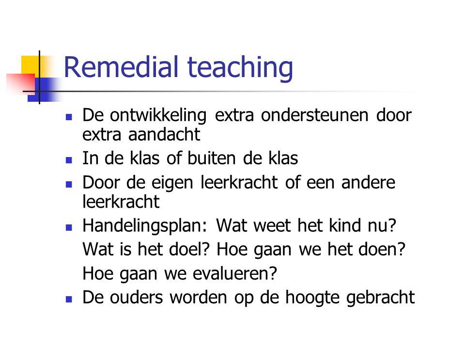 Remedial teaching De ontwikkeling extra ondersteunen door extra aandacht. In de klas of buiten de klas.