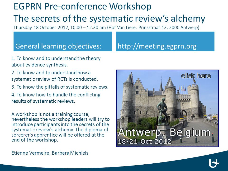 EGPRN Pre-conference Workshop The secrets of the systematic review's alchemy Thursday 18 October 2012, 10.00 – 12.30 am (Hof Van Liere, Prinsstraat 13, 2000 Antwerp)