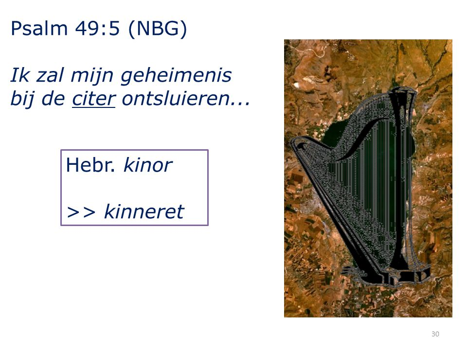 Psalm 49:5 (NBG) Ik zal mijn geheimenis bij de citer ontsluieren... Hebr. kinor >> kinneret