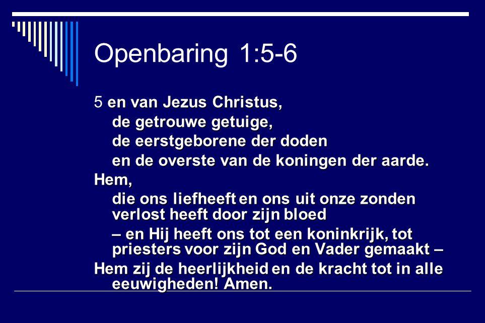 Openbaring 1:5-6 5 en van Jezus Christus, de getrouwe getuige,