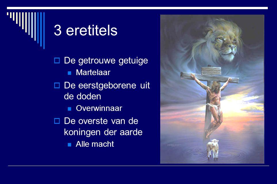 3 eretitels De getrouwe getuige De eerstgeborene uit de doden