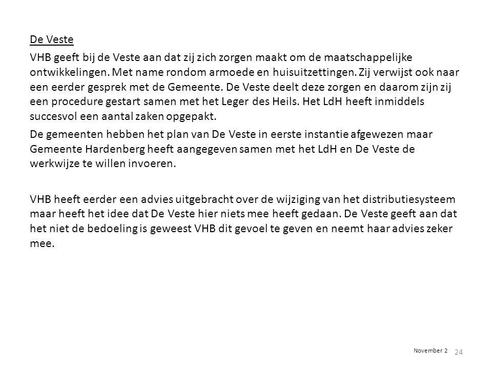 De Veste VHB geeft bij de Veste aan dat zij zich zorgen maakt om de maatschappelijke ontwikkelingen. Met name rondom armoede en huisuitzettingen. Zij verwijst ook naar een eerder gesprek met de Gemeente. De Veste deelt deze zorgen en daarom zijn zij een procedure gestart samen met het Leger des Heils. Het LdH heeft inmiddels succesvol een aantal zaken opgepakt. De gemeenten hebben het plan van De Veste in eerste instantie afgewezen maar Gemeente Hardenberg heeft aangegeven samen met het LdH en De Veste de werkwijze te willen invoeren. VHB heeft eerder een advies uitgebracht over de wijziging van het distributiesysteem maar heeft het idee dat De Veste hier niets mee heeft gedaan. De Veste geeft aan dat het niet de bedoeling is geweest VHB dit gevoel te geven en neemt haar advies zeker mee.