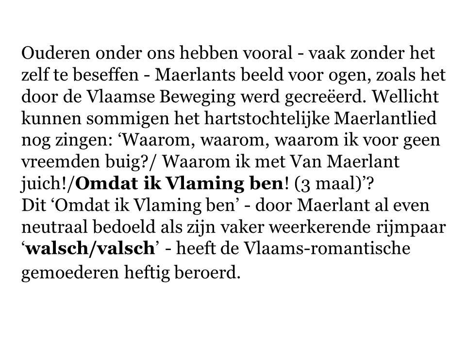 Ouderen onder ons hebben vooral - vaak zonder het zelf te beseffen - Maerlants beeld voor ogen, zoals het door de Vlaamse Beweging werd gecreëerd. Wellicht kunnen sommigen het hartstochtelijke Maerlantlied nog zingen: 'Waarom, waarom, waarom ik voor geen vreemden buig / Waarom ik met Van Maerlant juich!/Omdat ik Vlaming ben! (3 maal)'
