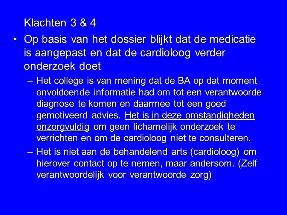 Klachten 3 & 4 Op basis van het dossier blijkt dat de medicatie is aangepast en dat de cardioloog verder onderzoek doet.