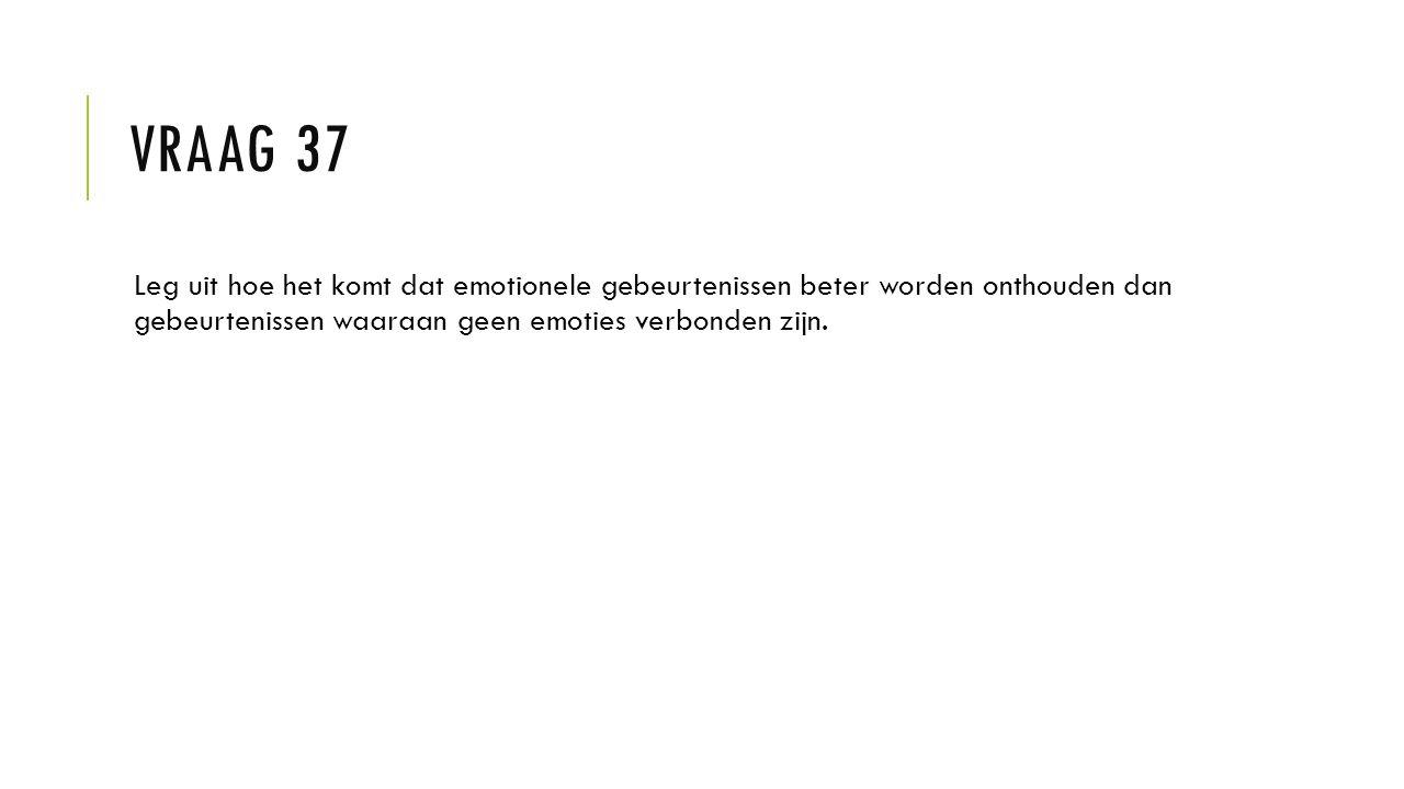 Vraag 37 Leg uit hoe het komt dat emotionele gebeurtenissen beter worden onthouden dan gebeurtenissen waaraan geen emoties verbonden zijn.