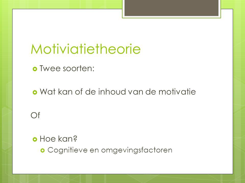 Motiviatietheorie Twee soorten: Wat kan of de inhoud van de motivatie