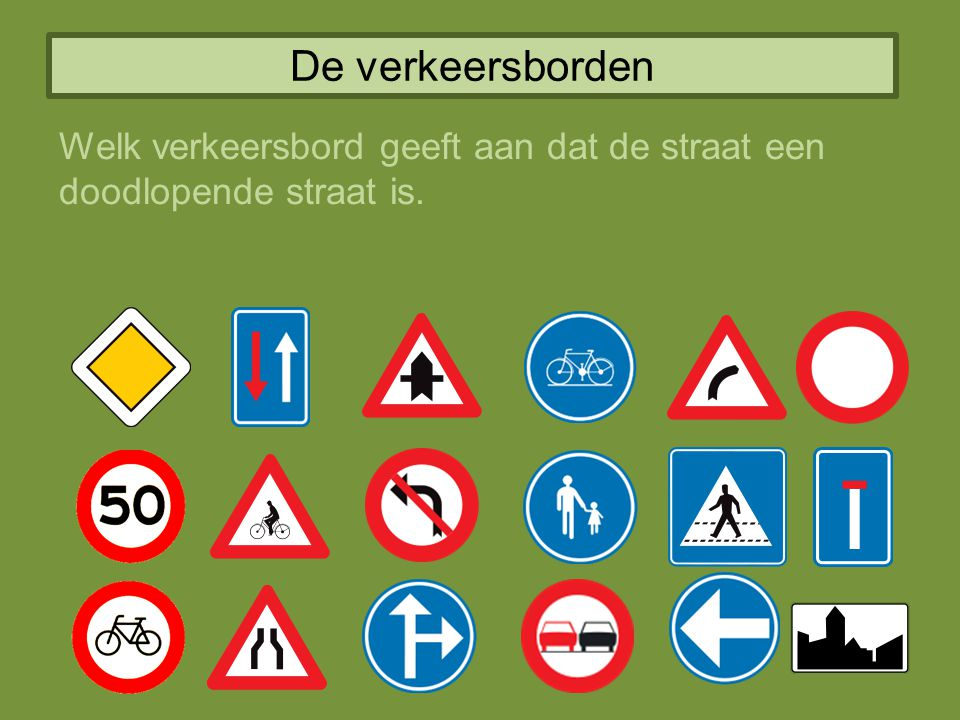 De verkeersborden Welk verkeersbord geeft aan dat de straat een doodlopende straat is.