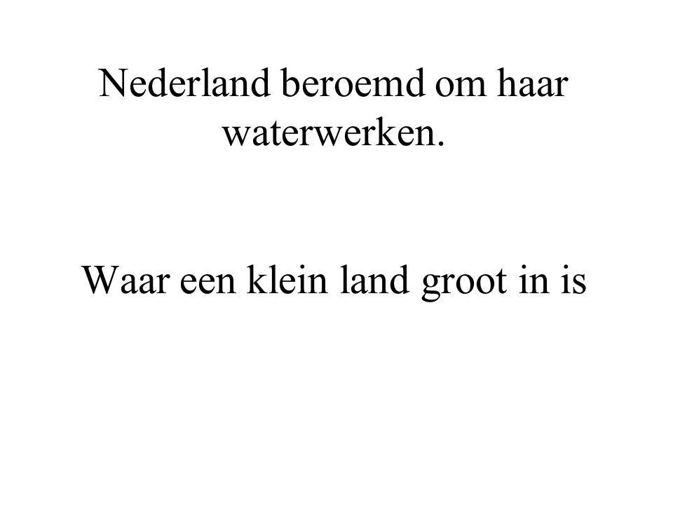 Nederland beroemd om haar waterwerken. Waar een klein land groot in is