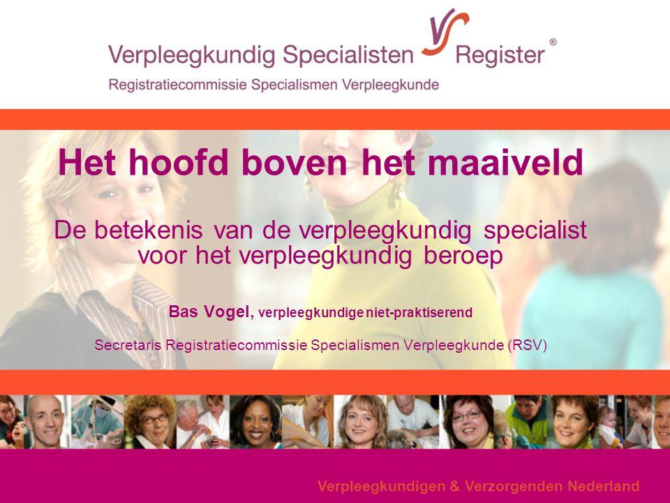 Het hoofd boven het maaiveld De betekenis van de verpleegkundig specialist voor het verpleegkundig beroep Bas Vogel, verpleegkundige niet-praktiserend Secretaris Registratiecommissie Specialismen Verpleegkunde (RSV)