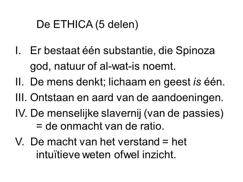 De ETHICA (5 delen) I. Er bestaat één substantie, die Spinoza. god, natuur of al-wat-is noemt. II. De mens denkt; lichaam en geest is één.