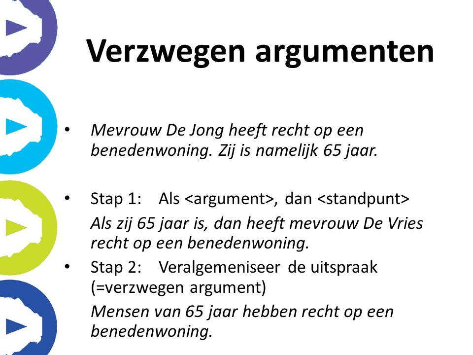 Verzwegen argumenten Mevrouw De Jong heeft recht op een benedenwoning. Zij is namelijk 65 jaar. Stap 1: Als <argument>, dan <standpunt>