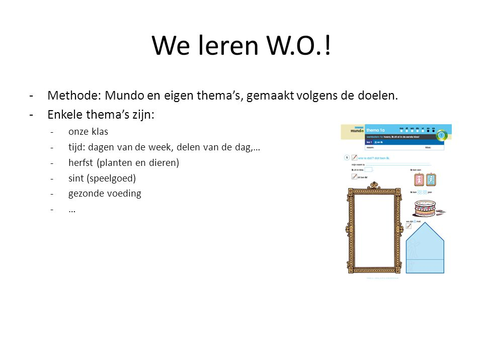 We leren W.O.! Methode: Mundo en eigen thema's, gemaakt volgens de doelen. Enkele thema's zijn: onze klas.
