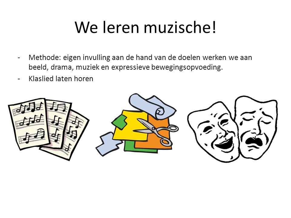 We leren muzische! Methode: eigen invulling aan de hand van de doelen werken we aan beeld, drama, muziek en expressieve bewegingsopvoeding.