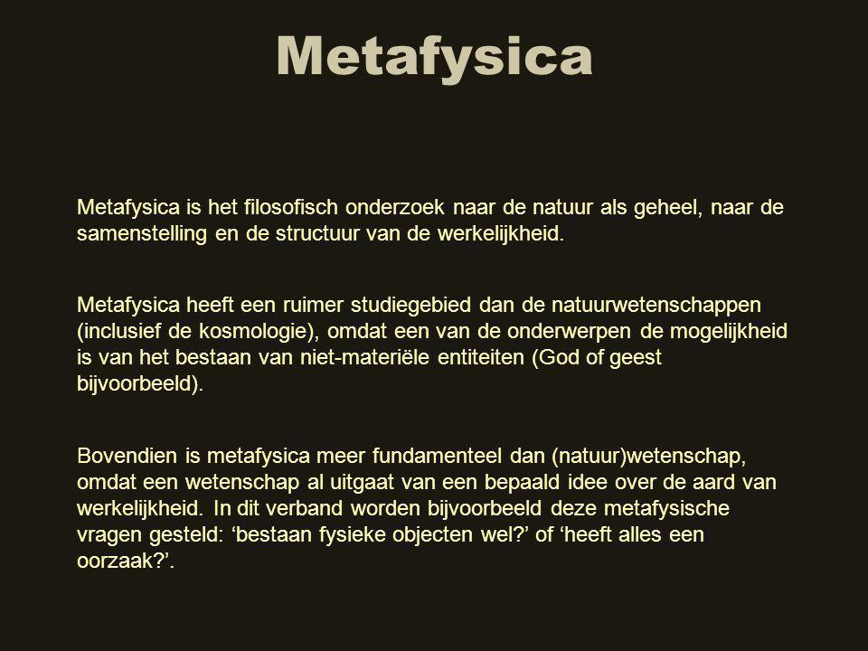 Metafysica Metafysica is het filosofisch onderzoek naar de natuur als geheel, naar de samenstelling en de structuur van de werkelijkheid.