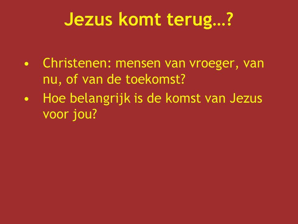 Jezus komt terug…. Christenen: mensen van vroeger, van nu, of van de toekomst.
