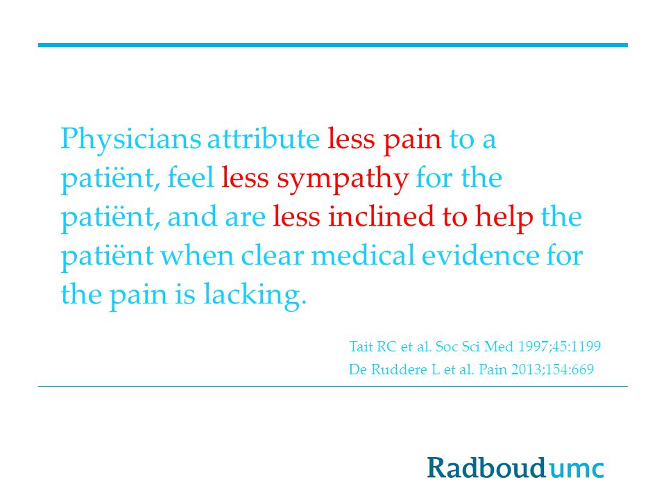 Physicians attribute less pain to a patiënt, feel less sympathy for the patiënt, and are less inclined to help the patiënt when clear medical evidence for the pain is lacking.