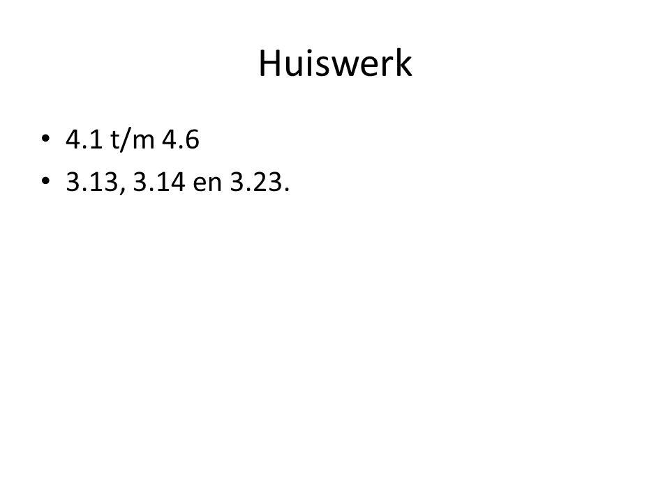 Huiswerk 4.1 t/m 4.6 3.13, 3.14 en 3.23.