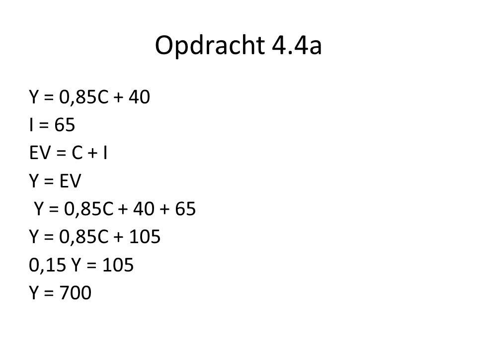 Opdracht 4.4a Y = 0,85C + 40 I = 65 EV = C + I Y = EV Y = 0,85C + 40 + 65 Y = 0,85C + 105 0,15 Y = 105 Y = 700