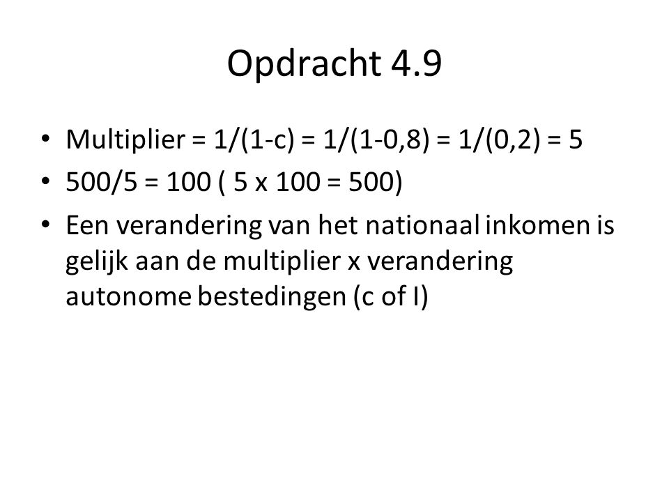 Opdracht 4.9 Multiplier = 1/(1-c) = 1/(1-0,8) = 1/(0,2) = 5