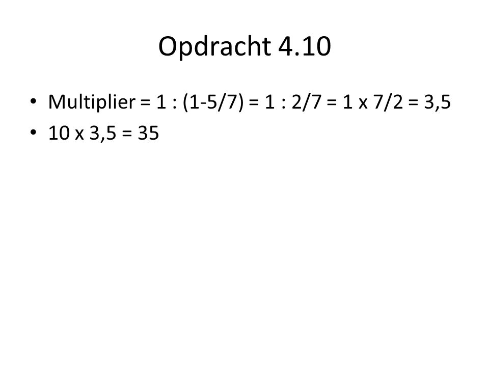 Opdracht 4.10 Multiplier = 1 : (1-5/7) = 1 : 2/7 = 1 x 7/2 = 3,5