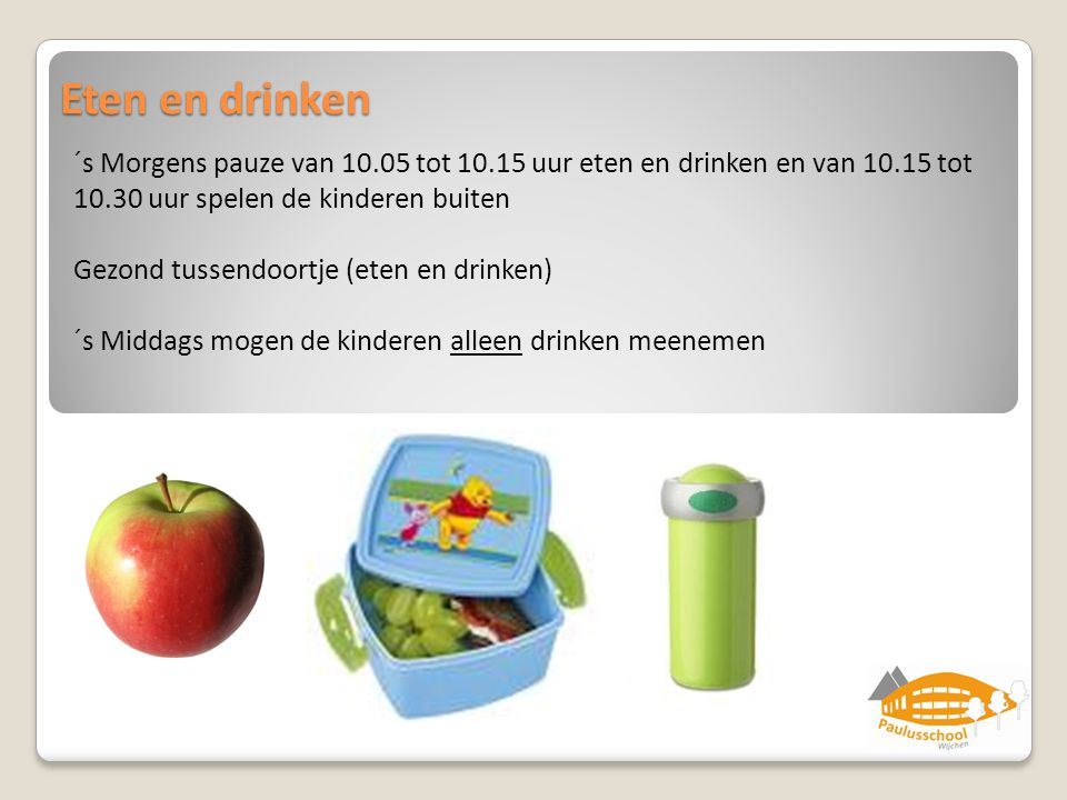 Eten en drinken ´s Morgens pauze van 10.05 tot 10.15 uur eten en drinken en van 10.15 tot 10.30 uur spelen de kinderen buiten.