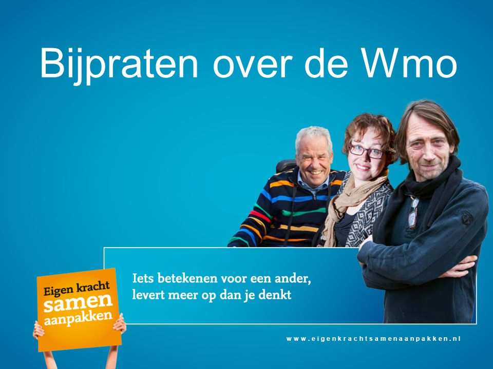 Bijpraten over de Wmo www.eigenkrachtsamenaanpakken.nl