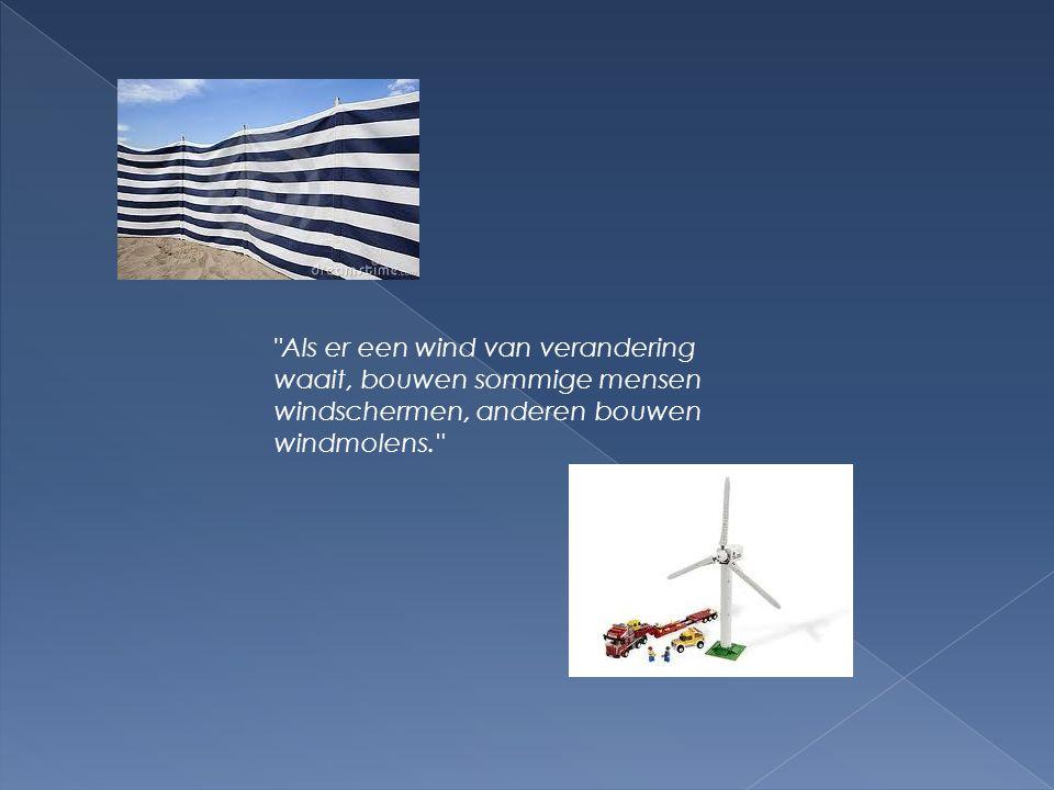Als er een wind van verandering waait, bouwen sommige mensen windschermen, anderen bouwen windmolens.