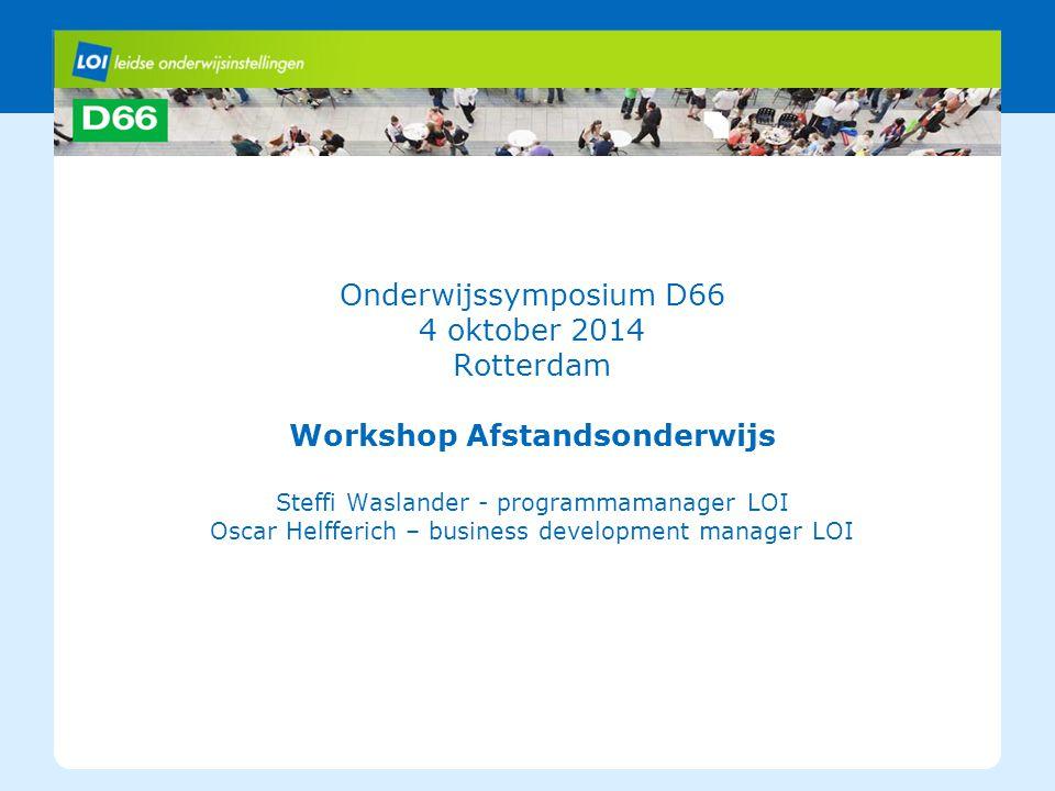 Onderwijssymposium D66 4 oktober 2014 Rotterdam Workshop Afstandsonderwijs Steffi Waslander - programmamanager LOI Oscar Helfferich – business development manager LOI