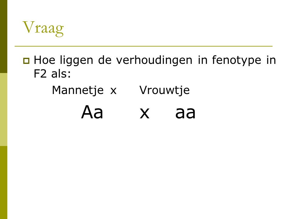 Vraag Hoe liggen de verhoudingen in fenotype in F2 als: