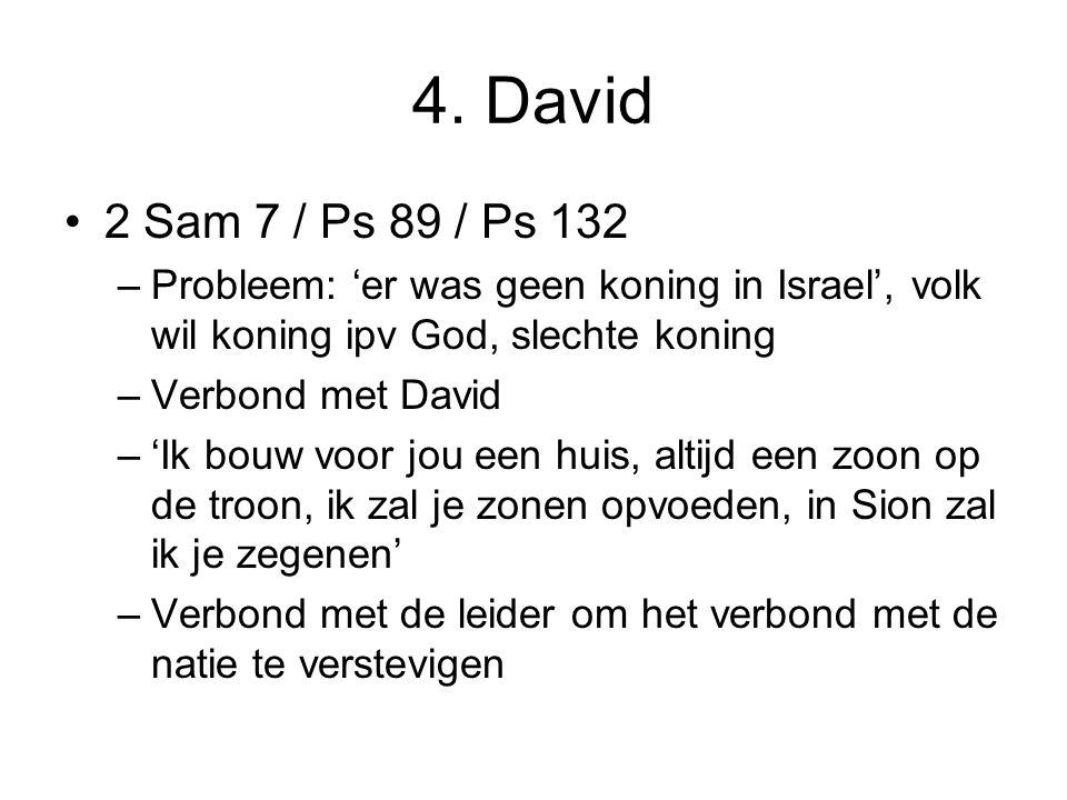 4. David 2 Sam 7 / Ps 89 / Ps 132. Probleem: 'er was geen koning in Israel', volk wil koning ipv God, slechte koning.