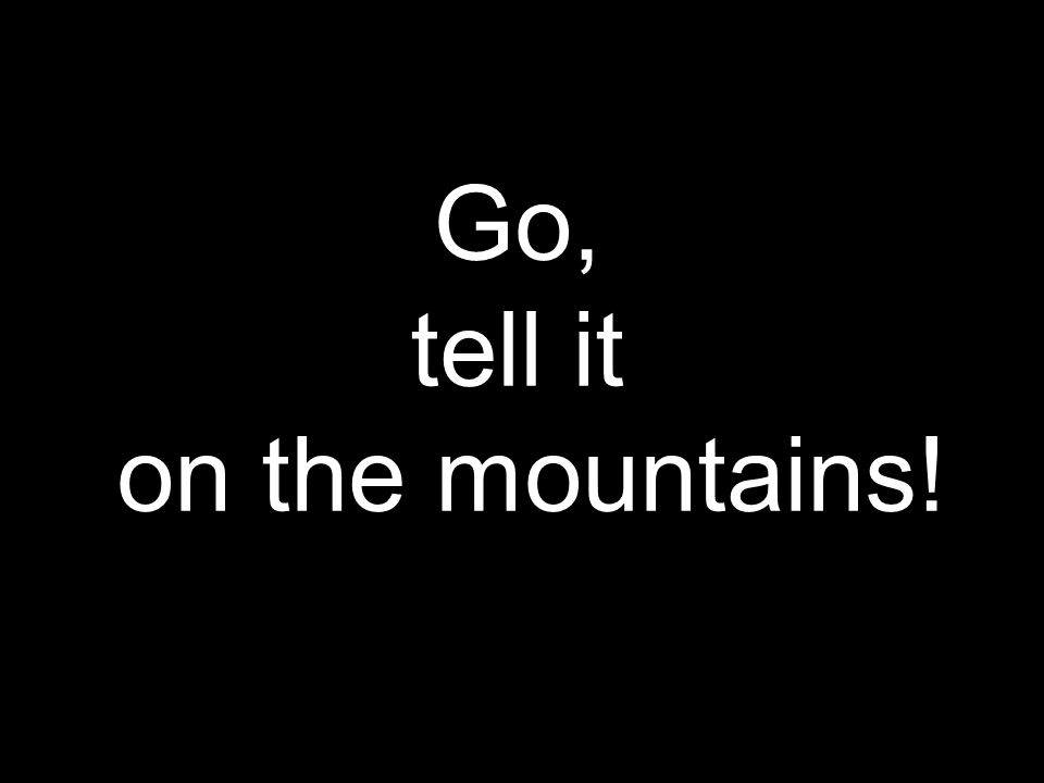 Go, tell it on the mountains!