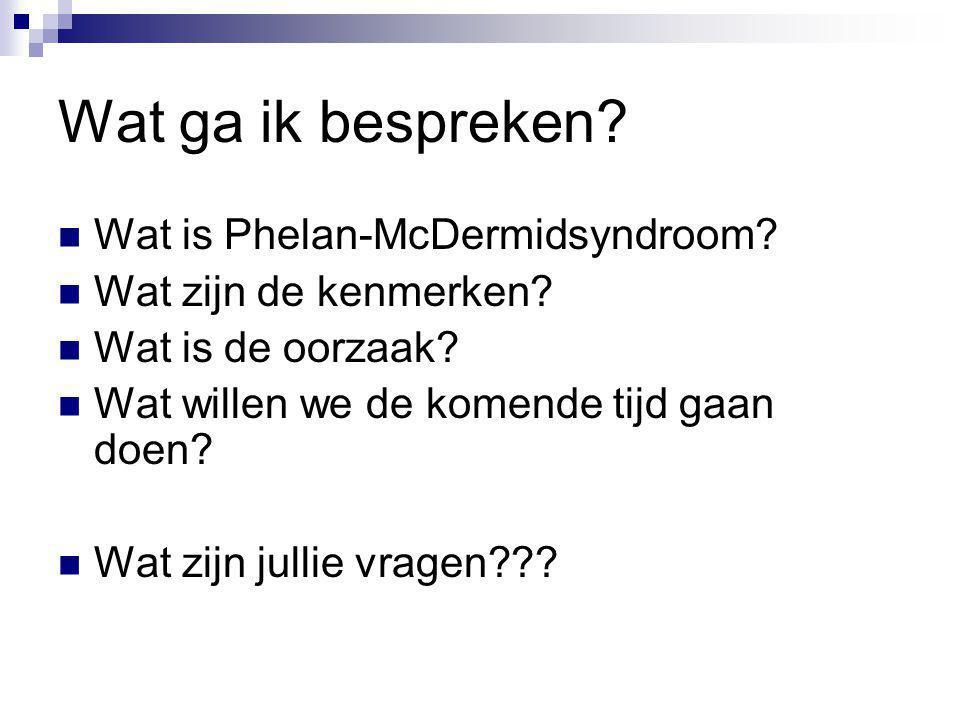 Wat ga ik bespreken Wat is Phelan-McDermidsyndroom