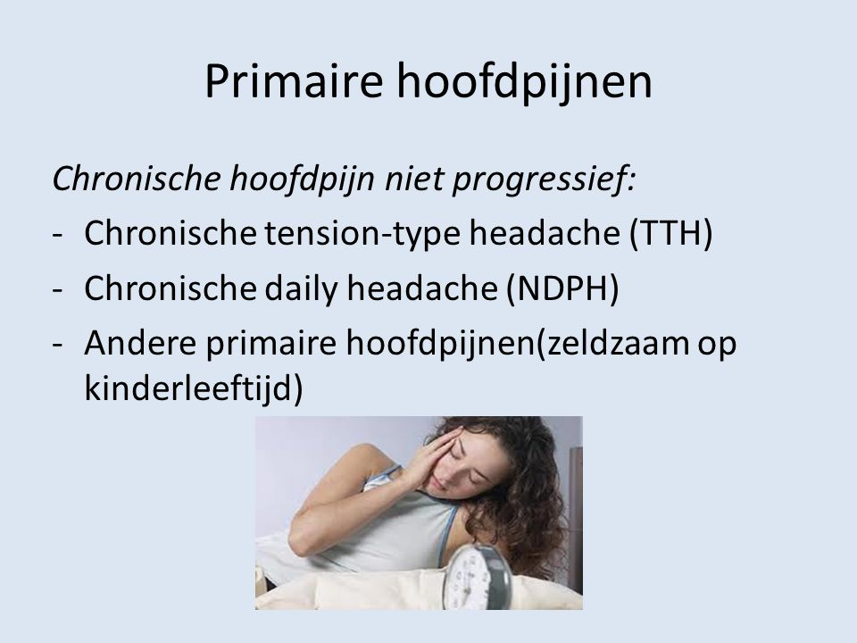 Primaire hoofdpijnen Chronische hoofdpijn niet progressief: