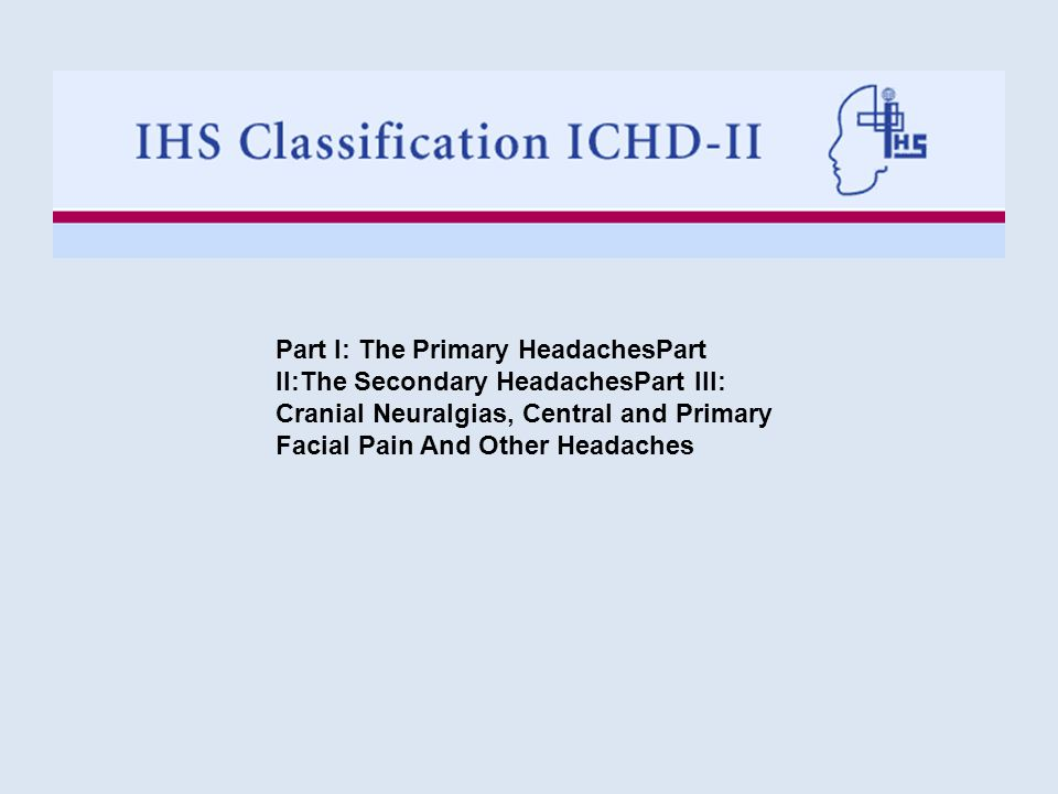 Part I: The Primary HeadachesPart II:The Secondary HeadachesPart III: Cranial Neuralgias, Central and Primary Facial Pain And Other Headaches
