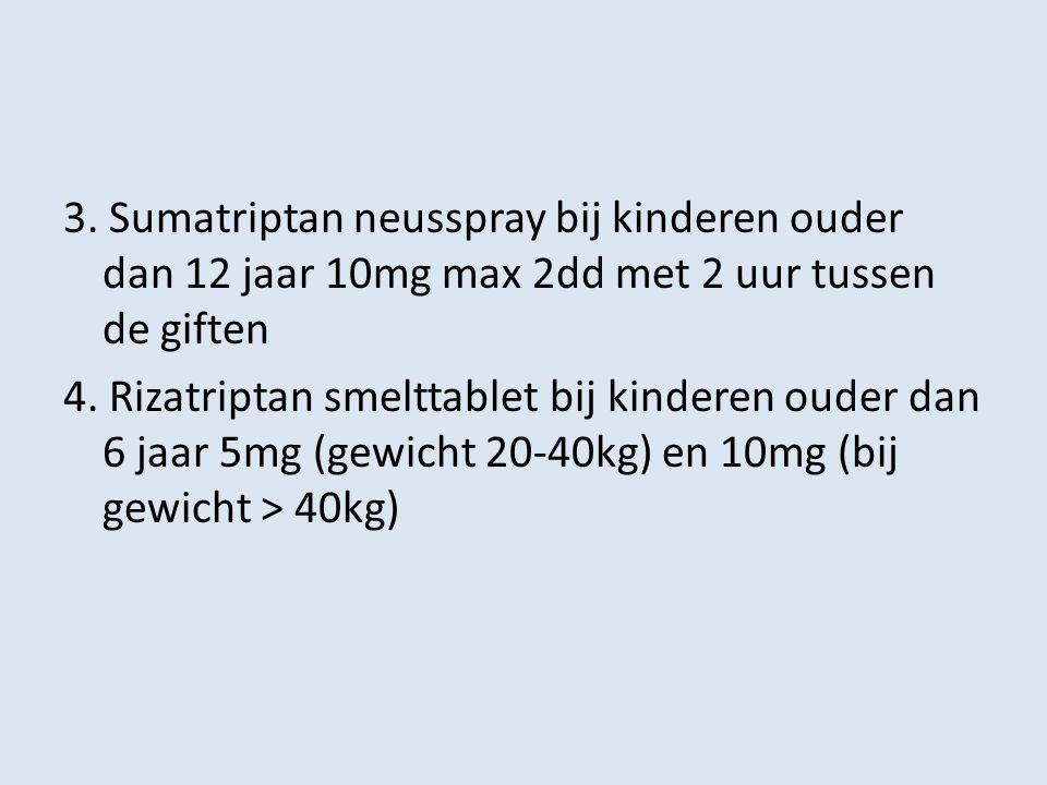 3. Sumatriptan neusspray bij kinderen ouder dan 12 jaar 10mg max 2dd met 2 uur tussen de giften 4.
