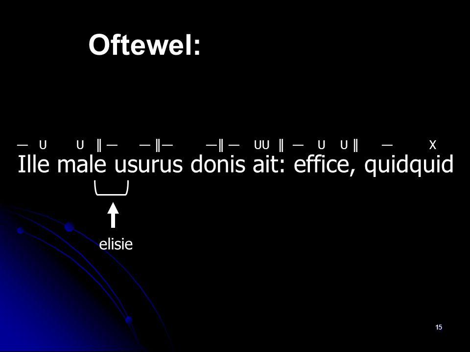 Oftewel: Ille male usurus donis ait: effice, quidquid elisie