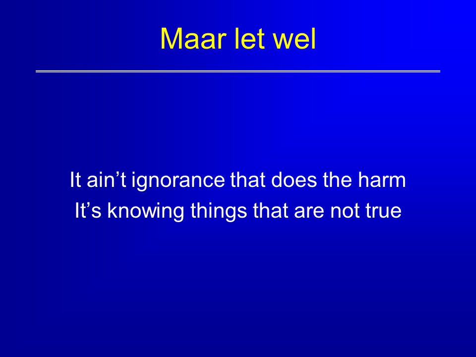 Maar let wel It ain't ignorance that does the harm