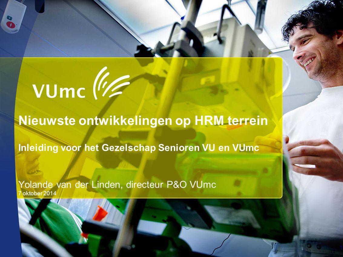 Nieuwste ontwikkelingen op HRM terrein Inleiding voor het Gezelschap Senioren VU en VUmc Yolande van der Linden, directeur P&O VUmc 7 oktober 2014