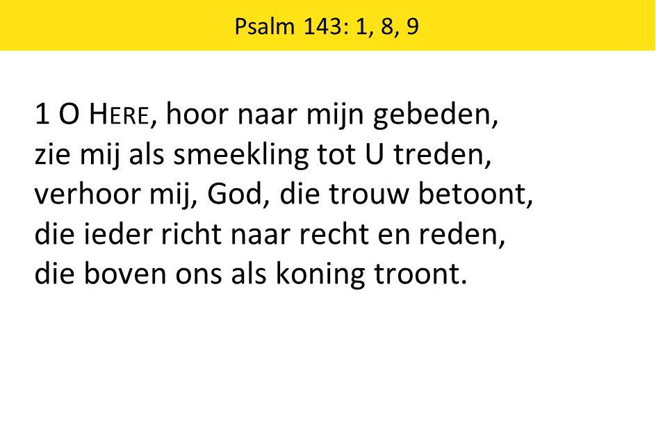 1 O Here, hoor naar mijn gebeden, zie mij als smeekling tot U treden,