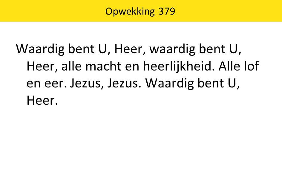 Opwekking 379 Waardig bent U, Heer, waardig bent U, Heer, alle macht en heerlijkheid.