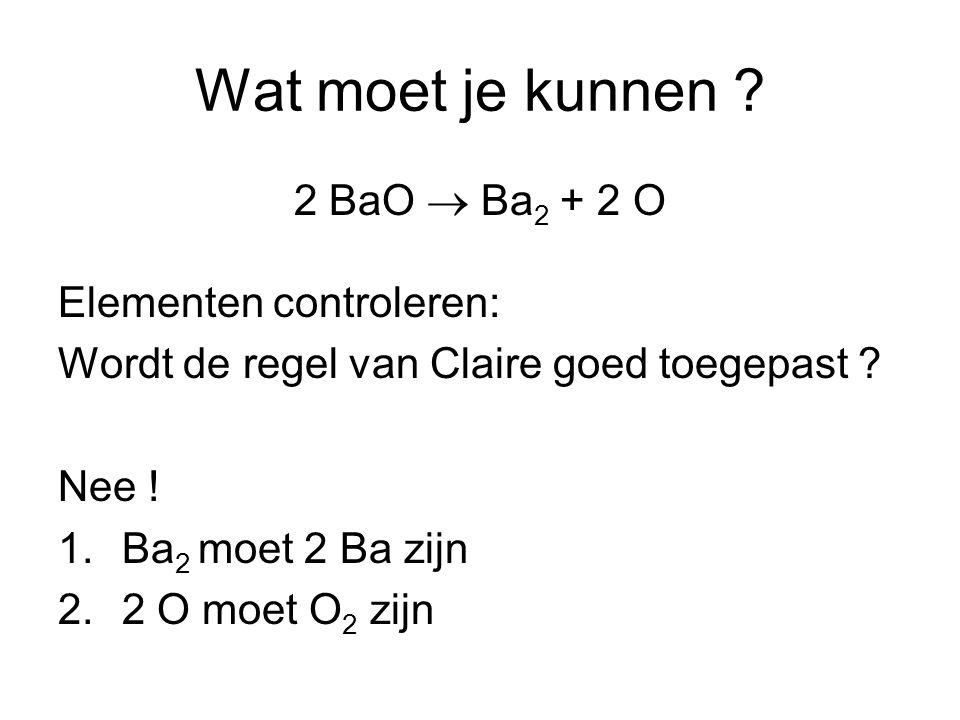 Wat moet je kunnen 2 BaO  Ba2 + 2 O Elementen controleren: