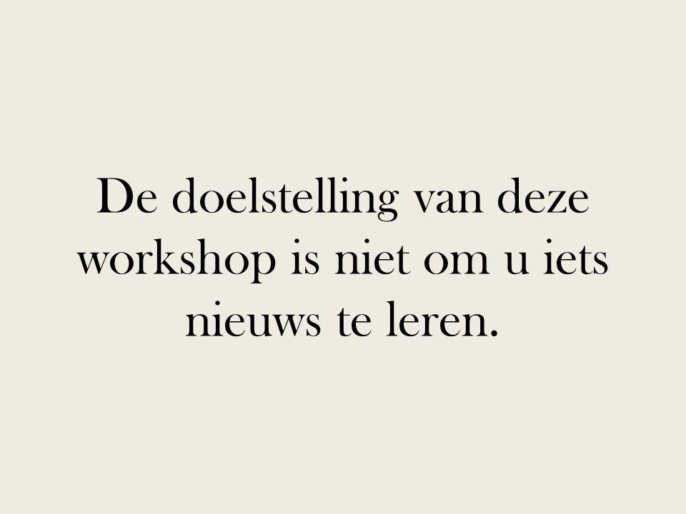 De doelstelling van deze workshop is niet om u iets nieuws te leren.