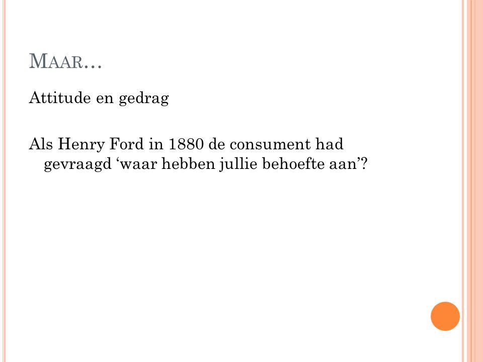 Maar… Attitude en gedrag Als Henry Ford in 1880 de consument had gevraagd 'waar hebben jullie behoefte aan'