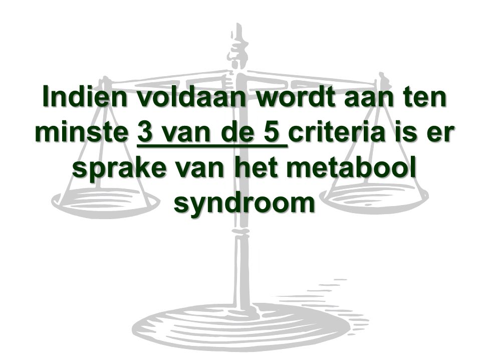 Indien voldaan wordt aan ten minste 3 van de 5 criteria is er sprake van het metabool syndroom