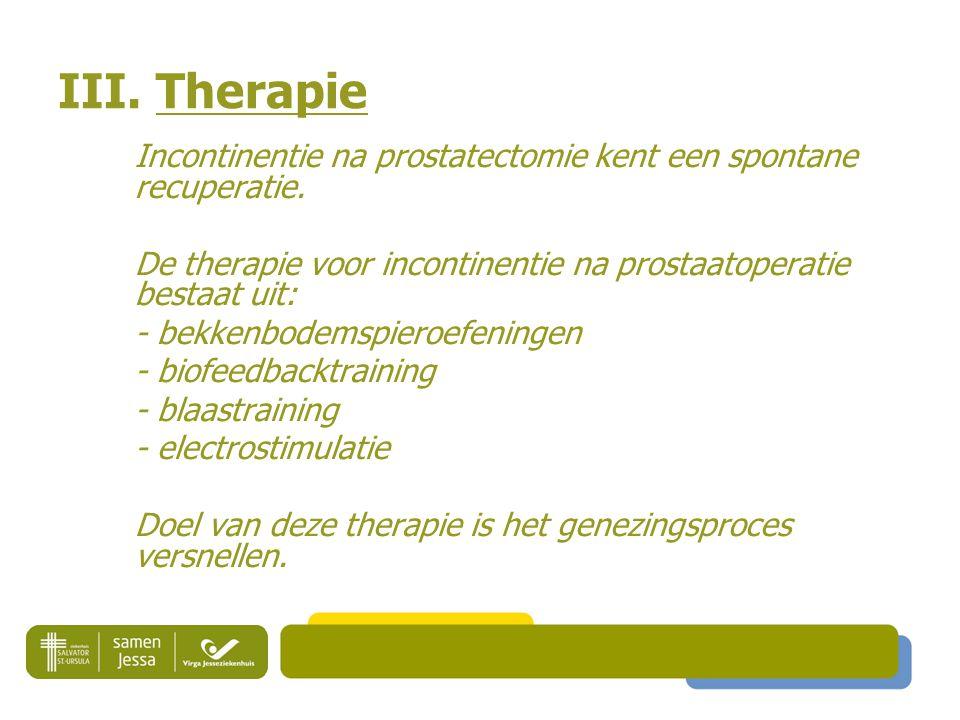 III. Therapie Incontinentie na prostatectomie kent een spontane recuperatie. De therapie voor incontinentie na prostaatoperatie bestaat uit: