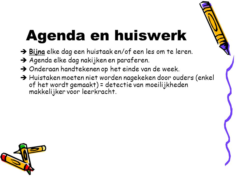 Agenda en huiswerk Bijna elke dag een huistaak en/of een les om te leren. Agenda elke dag nakijken en paraferen.