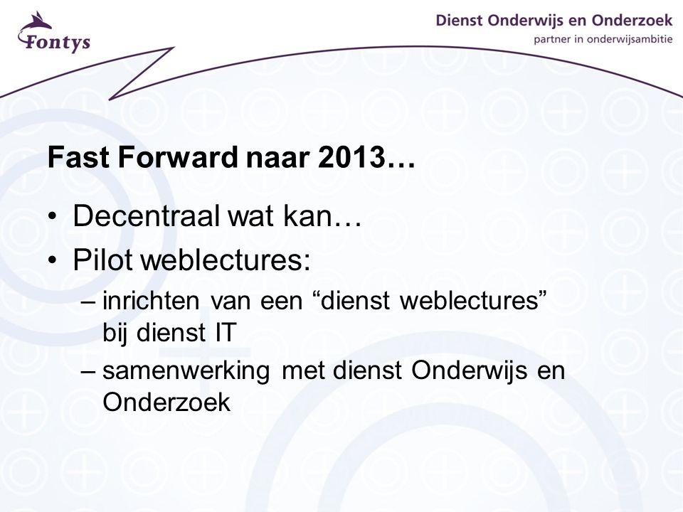 Fast Forward naar 2013… Decentraal wat kan… Pilot weblectures: